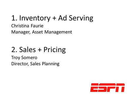 1. Inventory + Ad Serving Christina Faurie Manager, Asset Management 2. Sales + Pricing Troy Somero Director, Sales Planning.