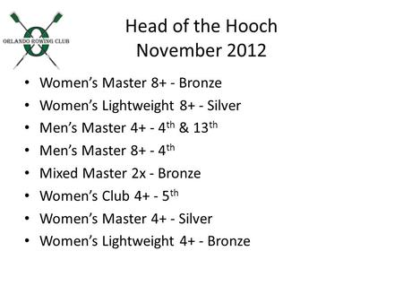 Head of the Hooch November 2012 Womens Master 8+ - Bronze Womens Lightweight 8+ - Silver Mens Master 4+ - 4 th & 13 th Mens Master 8+ - 4 th Mixed Master.
