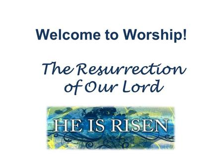 Welcome to Worship! The Resurrection of Our Lord.