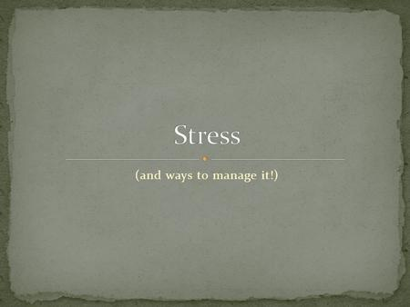 (and ways to manage it!). List all the things that cause you stress!! 75-90% of Dr. visits are stress related!!!! List all the symptoms you experience.