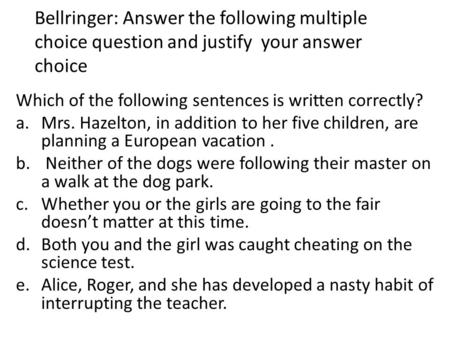 Bellringer: Answer the following multiple choice question and justify your answer choice Which of the following sentences is written correctly? a.Mrs.