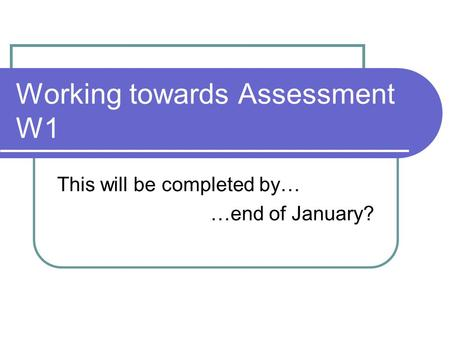 Working towards Assessment W1 This will be completed by… …end of January?