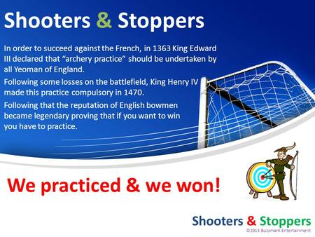Shooters & Stoppers In order to succeed against the French, in 1363 King Edward III declared that archery practice should be undertaken by all Yeoman of.