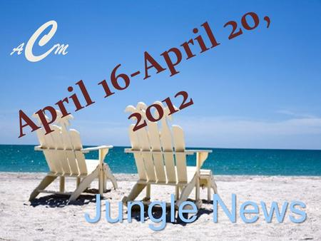 ACMACM April 16-April 20, 2012 Jungle News Senior Camp Tejas April 25, 2012 $20.00 per student Permission slip & money Due: April 18 th -20th.