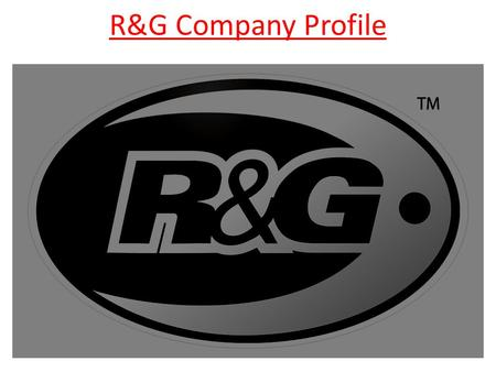 R&G Company Profile. Company History Developed from an aerospace company, owned by current Chairman, Richard Taylor. Hired Simon Hughes from Yamaha Europe.