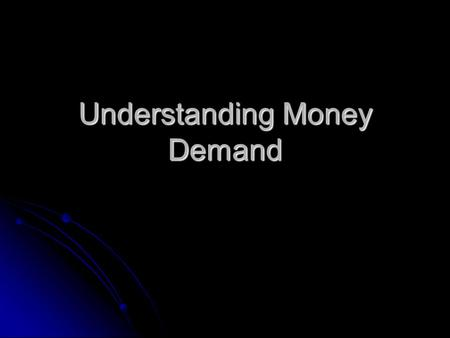 Understanding Money Demand. Money can be anything that satisfies: Store of Value Unit of account Medium of exchange Lots of things satisfy these properties.