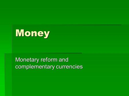 Money Monetary reform and complementary currencies.
