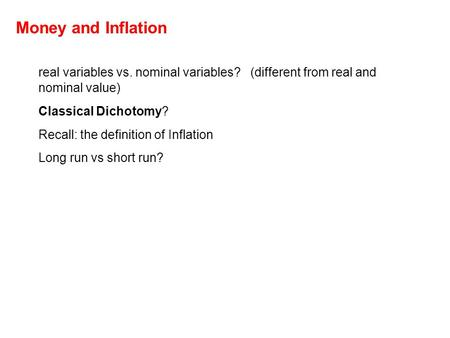 Money and Inflation real variables vs. nominal variables? (different from real and nominal value) Classical Dichotomy? Recall: the definition of Inflation.
