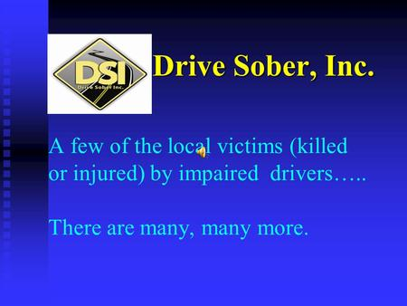 Drive Sober, Inc. A few of the local victims (killed or injured) by impaired drivers….. There are many, many more.