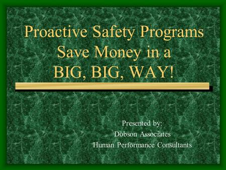 Proactive Safety Programs Save Money in a BIG, BIG, WAY! Presented by: Dobson Associates Human Performance Consultants.