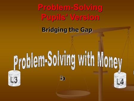 Bridging the Gap Problem-Solving Pupils Version. Note to Pupils D Do you know how to work out money totals? - - or change from £10? or the cost of 6 cakes.