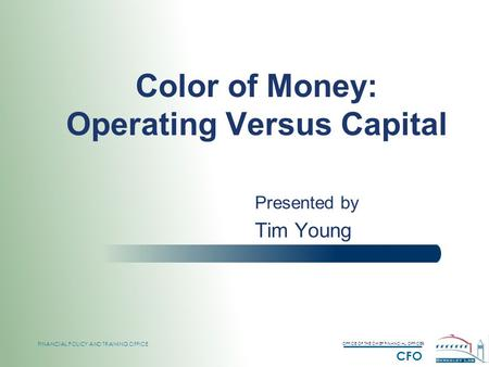 OFFICE OF THE CHIEF FINANCIAL OFFICER CFO FINANCIAL POLICY AND TRAINING OFFICE Color of Money: Operating Versus Capital Presented by Tim Young.