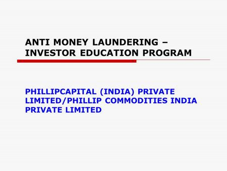 ANTI MONEY LAUNDERING – INVESTOR EDUCATION PROGRAM PHILLIPCAPITAL (INDIA) PRIVATE LIMITED/PHILLIP COMMODITIES INDIA PRIVATE LIMITED.