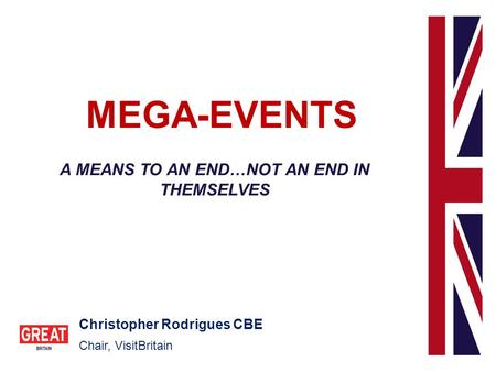 MEGA-EVENTS A MEANS TO AN END…NOT AN END IN THEMSELVES Christopher Rodrigues CBE Chair, VisitBritain.