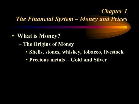Chapter 1 The Financial System – Money and Prices What is Money? –The Origins of Money Shells, stones, whiskey, tobacco, livestock Precious metals – Gold.