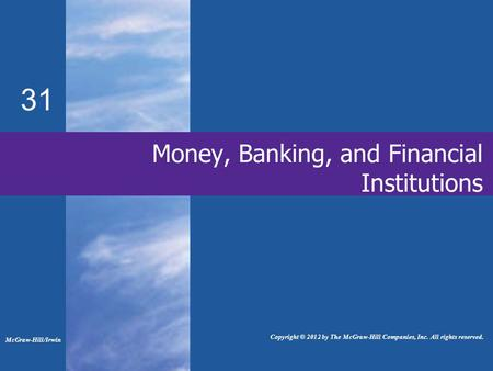31 Money, Banking, and Financial Institutions McGraw-Hill/Irwin Copyright © 2012 by The McGraw-Hill Companies, Inc. All rights reserved.