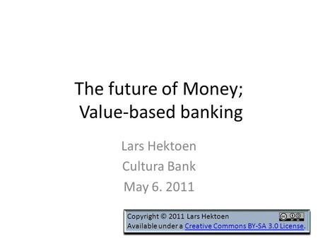 The future of Money; Value-based banking Lars Hektoen Cultura Bank May 6. 2011 Copyright © 2011 Lars Hektoen Available under a Creative Commons BY-SA 3.0.