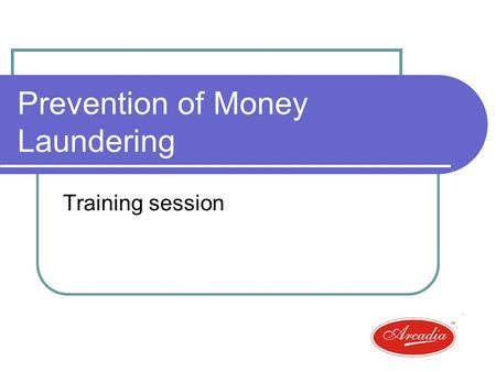 Prevention of Money Laundering Training session. Overview What is Money laundering? Requirements under the Act Arcadias policy Relevance to your routine.