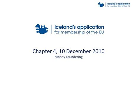 Chapter 4, 10 December 2010 Money Laundering. Introduction Due to its obligations arising from the EEA agreement, Iceland has fully transposed the provisions.