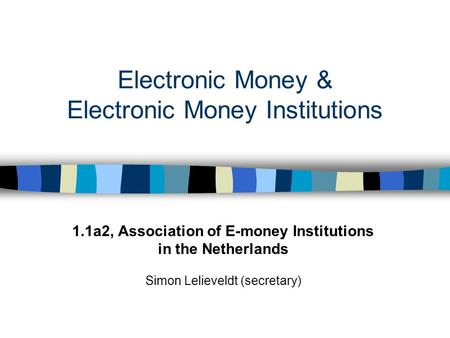 Electronic Money & Electronic Money Institutions 1.1a2, Association of E-money Institutions in the Netherlands Simon Lelieveldt (secretary)