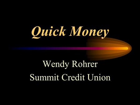 Quick Money Wendy Rohrer Summit Credit Union. Who uses payday loans? Lower to middle class households Household Income $25,000 - $50,000 40% own their.