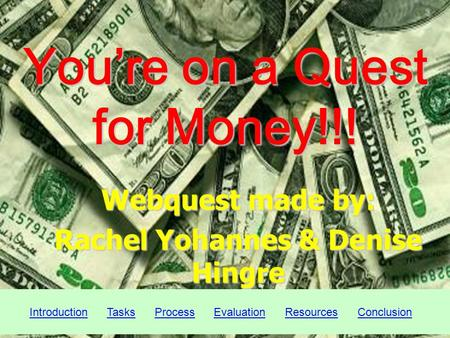 Youre on a Quest for Money!!! Webquest made by: Rachel Yohannes & Denise Hingre Introduction Tasks Process Evaluation Resources ConclusionIntroductionTasksProcessEvaluationResourcesConclusion.