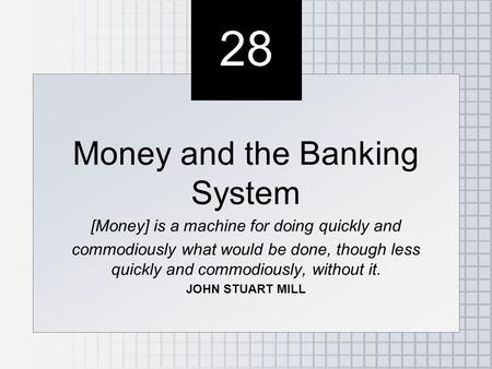 28 Money and the Banking System [Money] is a machine for doing quickly and commodiously what would be done, though less quickly and commodiously, without.