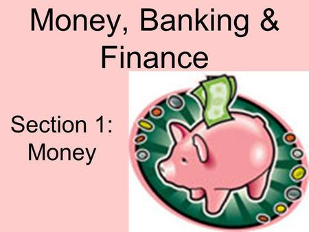 Money, Banking & Finance Section 1: Money. What is Money? You probably think of money as the coins and bills in your wallet or the paycheck you receive.