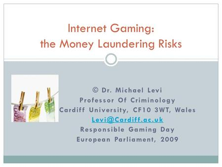 © Dr. Michael Levi Professor Of Criminology Cardiff University, CF10 3WT, Wales Responsible Gaming Day European Parliament, 2009 Internet.