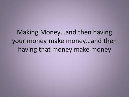 Making Money…and then having your money make money…and then having that money make money.