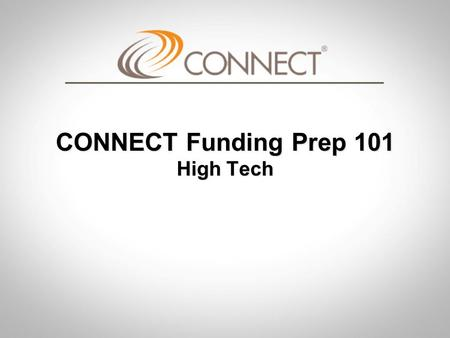 CONNECT Funding Prep 101 High Tech. CONNECT Funding Prep 101 CONNECT Funding Prep 101 Objective Provide basic information, vocabulary, and realistic expectations.