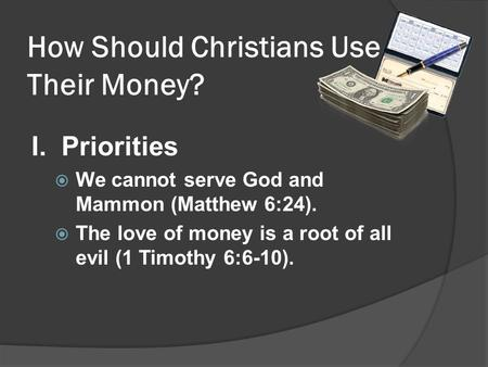 How Should Christians Use Their Money? I. Priorities We cannot serve God and Mammon (Matthew 6:24). The love of money is a root of all evil (1 Timothy.