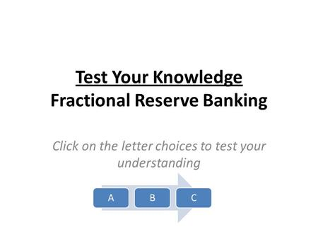 Test Your Knowledge Fractional Reserve Banking Click on the letter choices to test your understanding ABC.