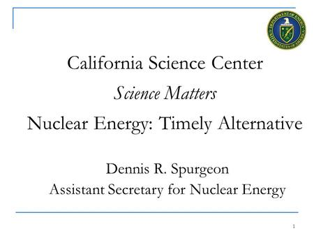 1 California Science Center Science Matters Nuclear Energy: Timely Alternative Dennis R. Spurgeon Assistant Secretary for Nuclear Energy.
