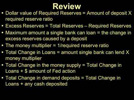 Review Dollar value of Required Reserves = Amount of deposit X required reserve ratio Excess Reserves = Total Reserves – Required Reserves Maximum amount.