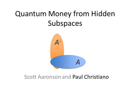 Quantum Money from Hidden Subspaces Scott Aaronson and Paul Christiano.