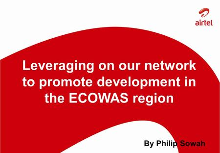 Leveraging on our network to promote development in the ECOWAS region By Philip Sowah.
