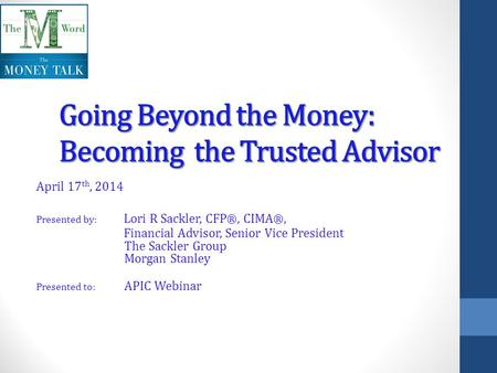 April 17 th, 2014 Presented by: Lori R Sackler, CFP ®, CIMA ®, Financial Advisor, Senior Vice President The Sackler Group Morgan Stanley Presented to: