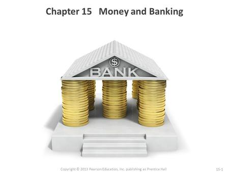 15-1 Copyright © 2013 Pearson Education, Inc. publishing as Prentice Hall Chapter 15 Money and Banking.