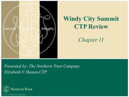 © 2012 Northern Trust Corporation Presented by: The Northern Trust Company Elizabeth V. Hasten,CTP Windy City Summit CTP Review Chapter 11 ServiceExpertiseIntegrity.