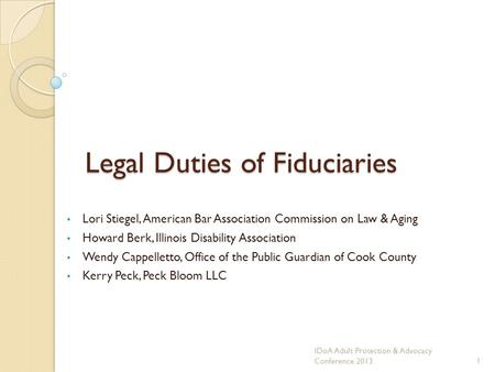Legal Duties of Fiduciaries Lori Stiegel, American Bar Association Commission on Law & Aging Howard Berk, Illinois Disability Association Wendy Cappelletto,