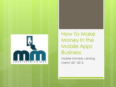 How To Make Money In the Mobile Apps Business Mobile Monday Lansing March 26 th 2012.