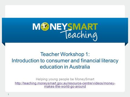 Teacher Workshop 1: Introduction to consumer and financial literacy education in Australia Helping young people be MoneySmart