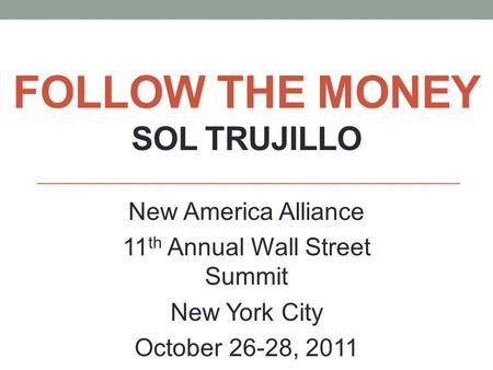 FOLLOW THE MONEY SOL TRUJILLO New America Alliance 11 th Annual Wall Street Summit New York City October 26-28, 2011.