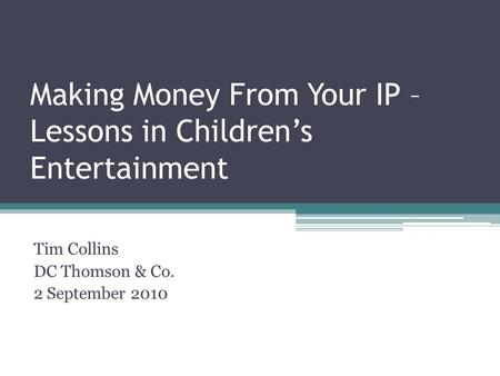 Making Money From Your IP – Lessons in Childrens Entertainment Tim Collins DC Thomson & Co. 2 September 2010.