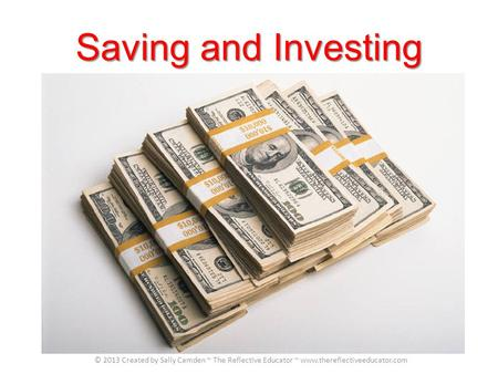 Saving and Investing © 2013 Created by Sally Camden ~ The Reflective Educator ~ www.thereflectiveeducator.com.