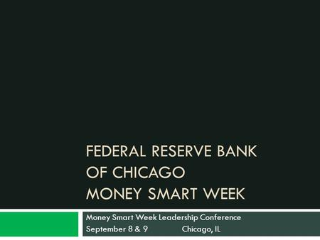FEDERAL RESERVE BANK OF CHICAGO MONEY SMART WEEK Money Smart Week Leadership Conference September 8 & 9 Chicago, IL.