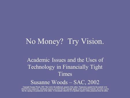 No Money? Try Vision. Academic Issues and the Uses of Technology in Financially Tight Times Susanne Woods – SAC, 2002 Copyright Susanne Woods, 2002. This.