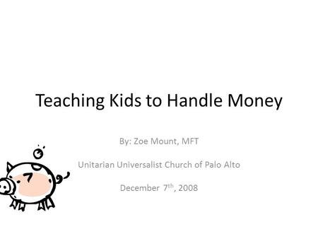 Teaching Kids to Handle Money By: Zoe Mount, MFT Unitarian Universalist Church of Palo Alto December 7 th, 2008.