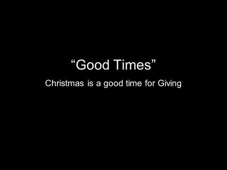 Good Times Christmas is a good time for Giving.